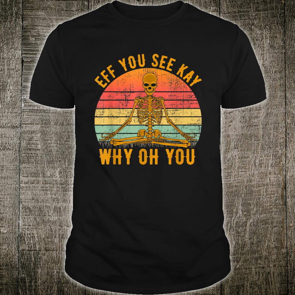Eff You See Kay Why Oh You Skeleton Yogas Vintage Shirt