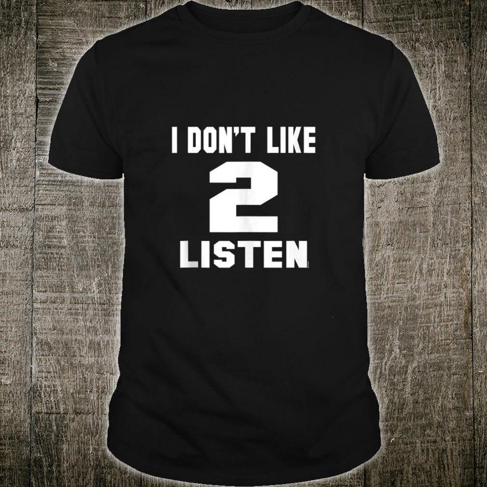 I Don't Like 2 Listen Shirt
