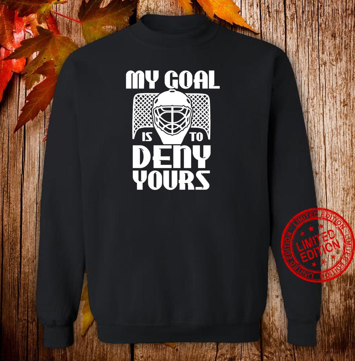 My Goal Is To Deny Yours Humorous Hockey Goalie Sports Shirt sweater