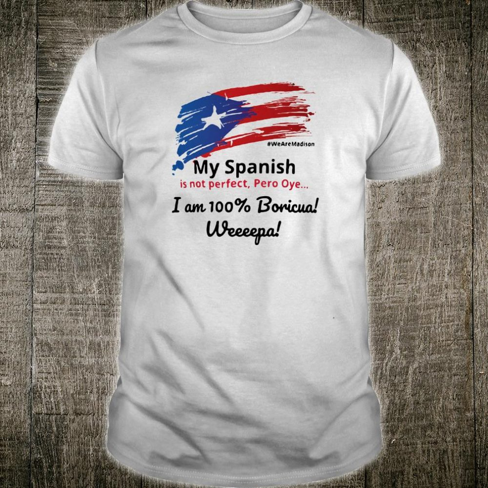 My Spanish is not perfect Pero Oye i am 100% Boricua Weeeepa shirt