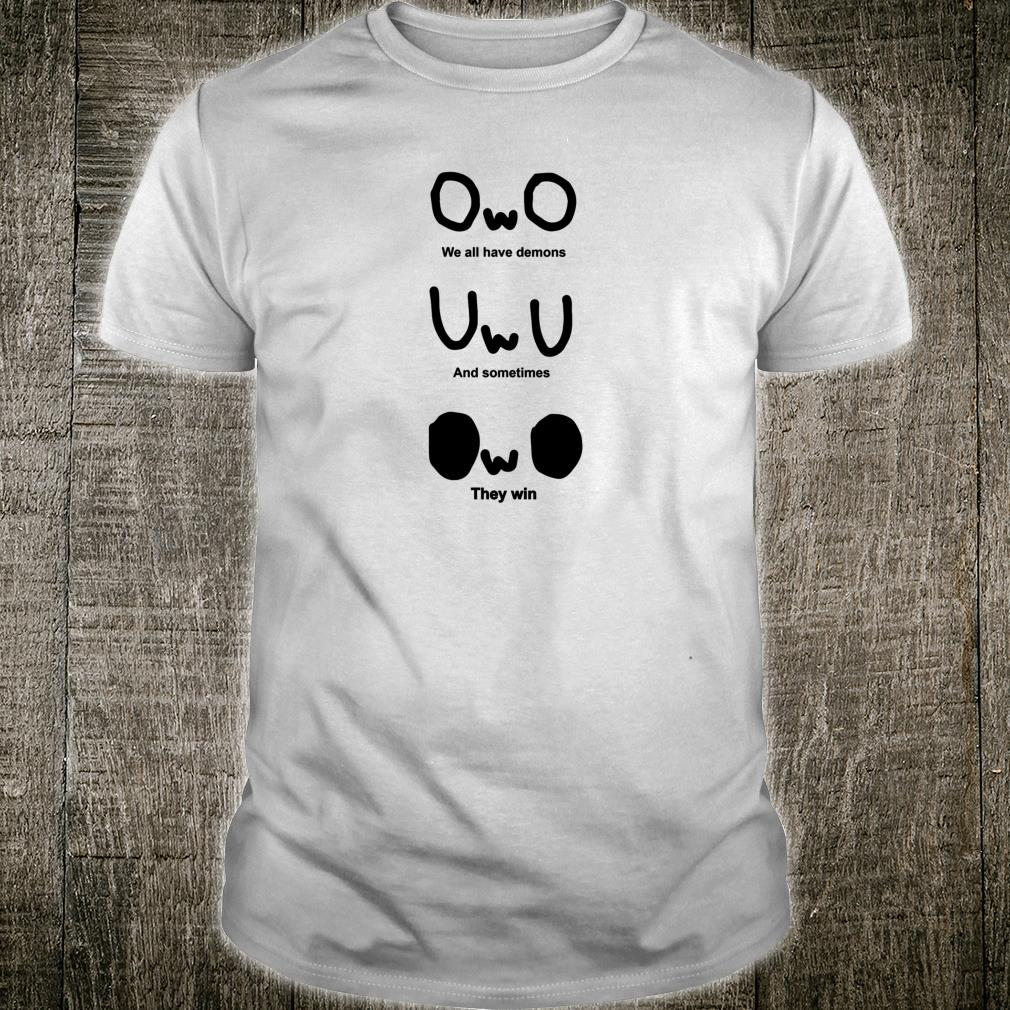 OWO, We all have demons, And sometimes, They win Shirt
